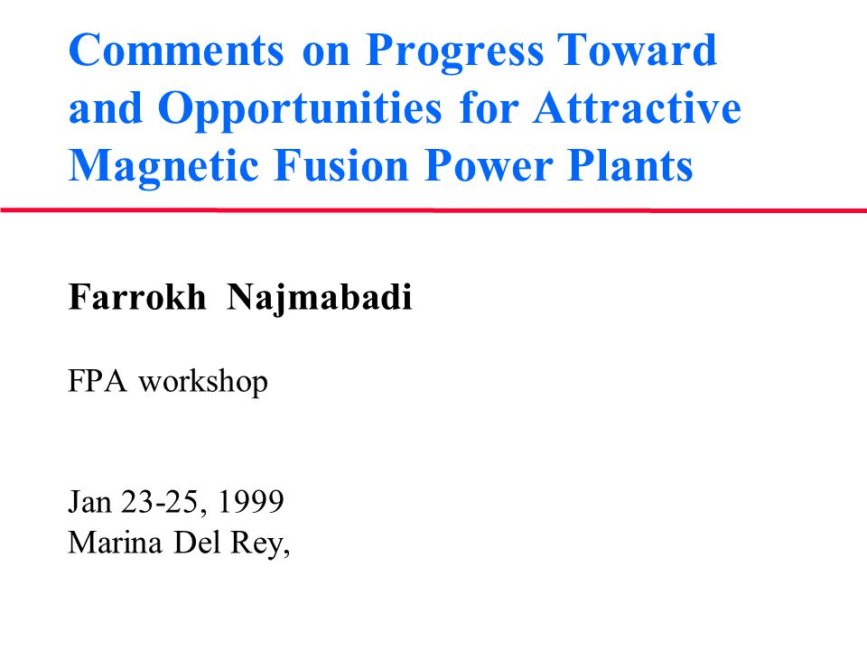 Comments on Progress Toward and Opportunities for Attractive Magnetic Fusion Power Plants Farrokh Najmabadi FPA workshop Jan 23-25, 1999 Marina Del Rey,