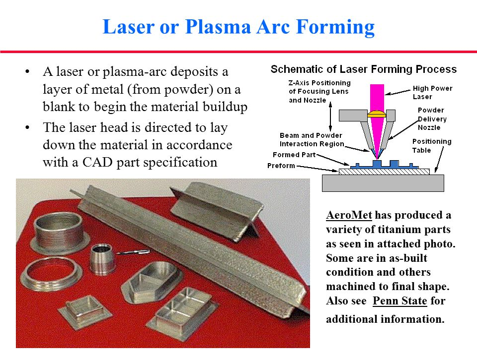 A laser or plasma-arc deposits a layer of metal (from powder) on a blank to begin the material buildup The laser head is directed to lay down the material in accordance with a CAD part specification AeroMet has produced a variety of titanium parts as seen in attached photo.