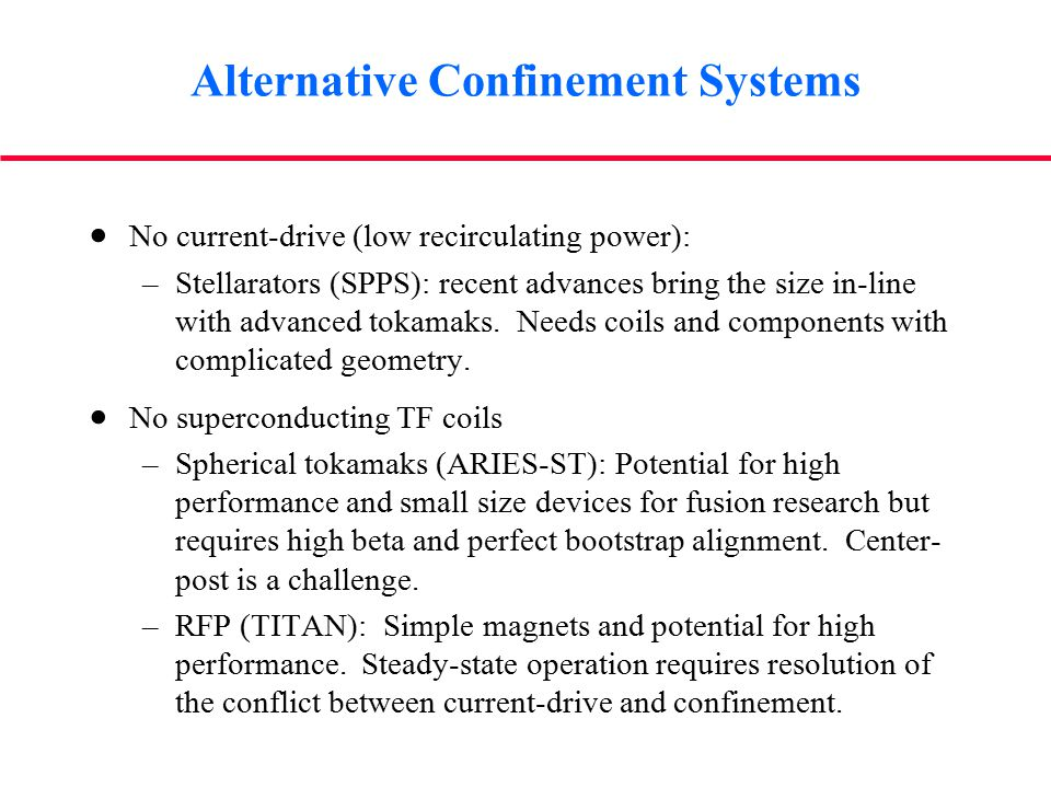 Alternative Confinement Systems  No current-drive (low recirculating power): –Stellarators (SPPS): recent advances bring the size in-line with advanced tokamaks.