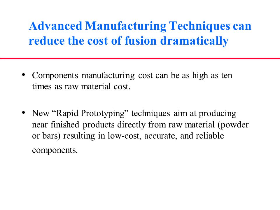 Advanced Manufacturing Techniques can reduce the cost of fusion dramatically Components manufacturing cost can be as high as ten times as raw material cost.