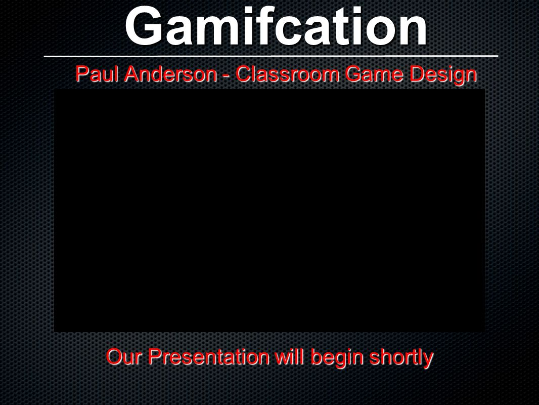 Gamifcation Paul Anderson - Classroom Game Design Our Presentation will begin shortly