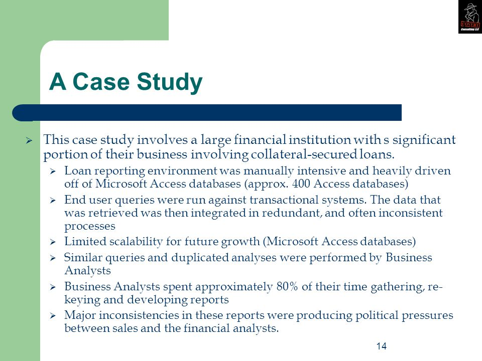 14 A Case Study  This case study involves a large financial institution with s significant portion of their business involving collateral-secured loans.