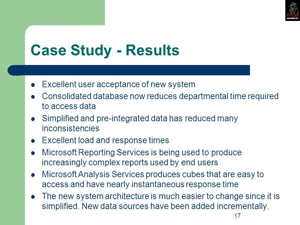 17 Case Study - Results Excellent user acceptance of new system Consolidated database now reduces departmental time required to access data Simplified and pre-integrated data has reduced many inconsistencies Excellent load and response times Microsoft Reporting Services is being used to produce increasingly complex reports used by end users Microsoft Analysis Services produces cubes that are easy to access and have nearly instantaneous response time The new system architecture is much easier to change since it is simplified.