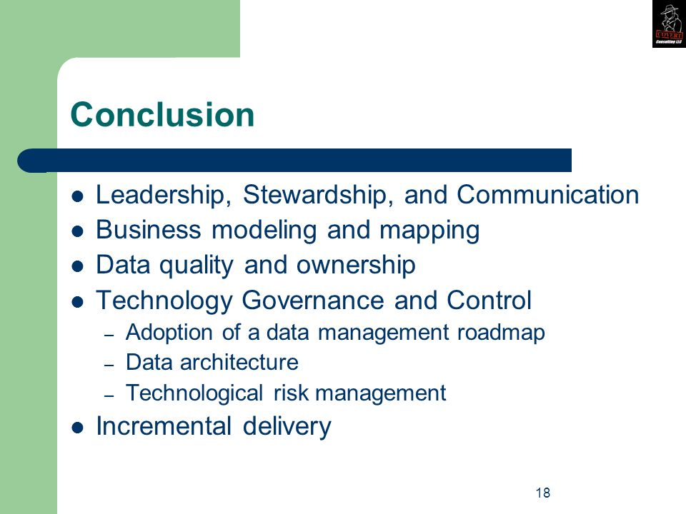 18 Conclusion Leadership, Stewardship, and Communication Business modeling and mapping Data quality and ownership Technology Governance and Control – Adoption of a data management roadmap – Data architecture – Technological risk management Incremental delivery