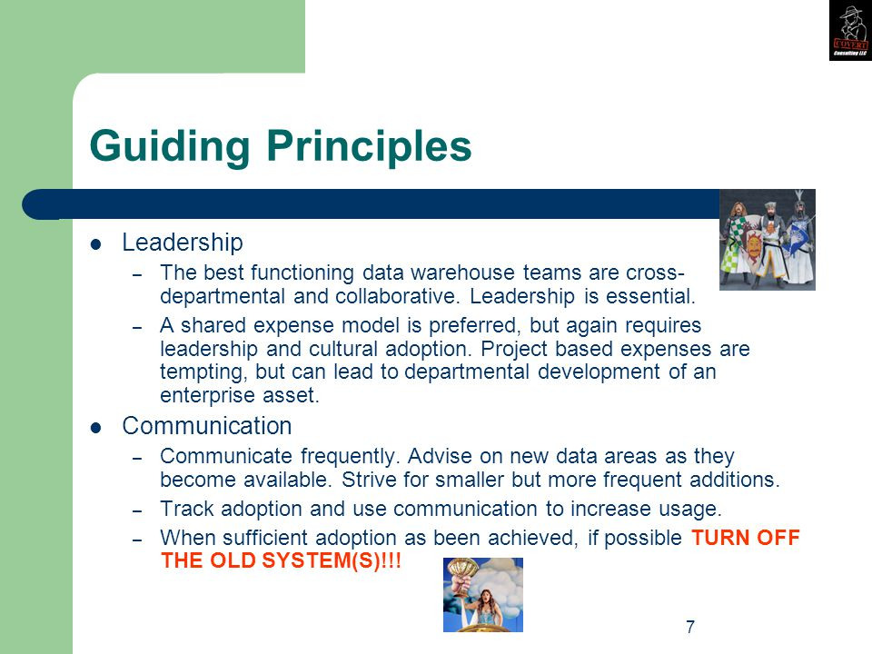7 Guiding Principles Leadership – The best functioning data warehouse teams are cross- departmental and collaborative.