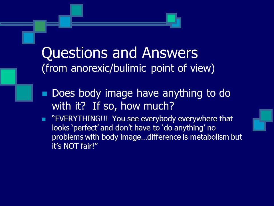 Questions and Answers (from anorexic/bulimic point of view) Does body image have anything to do with it.