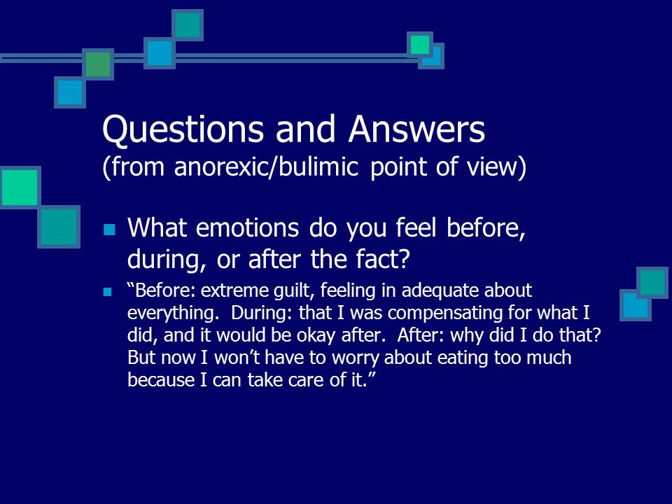 Questions and Answers (from anorexic/bulimic point of view) What emotions do you feel before, during, or after the fact.