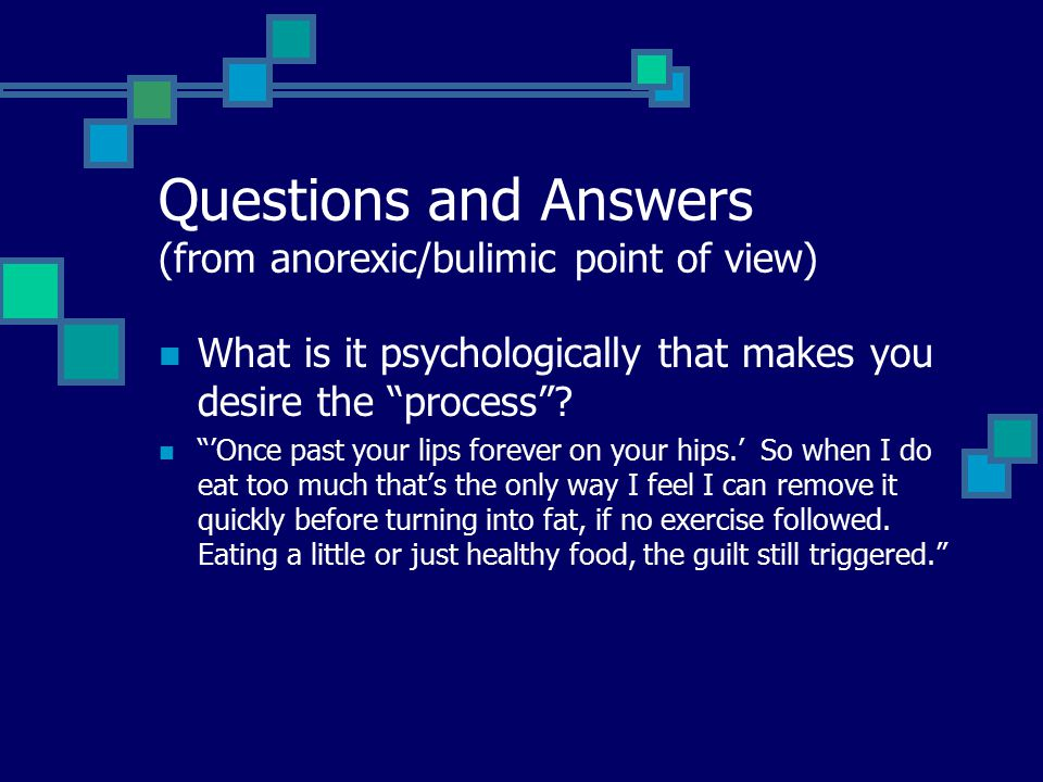 Questions and Answers (from anorexic/bulimic point of view) What is it psychologically that makes you desire the process .
