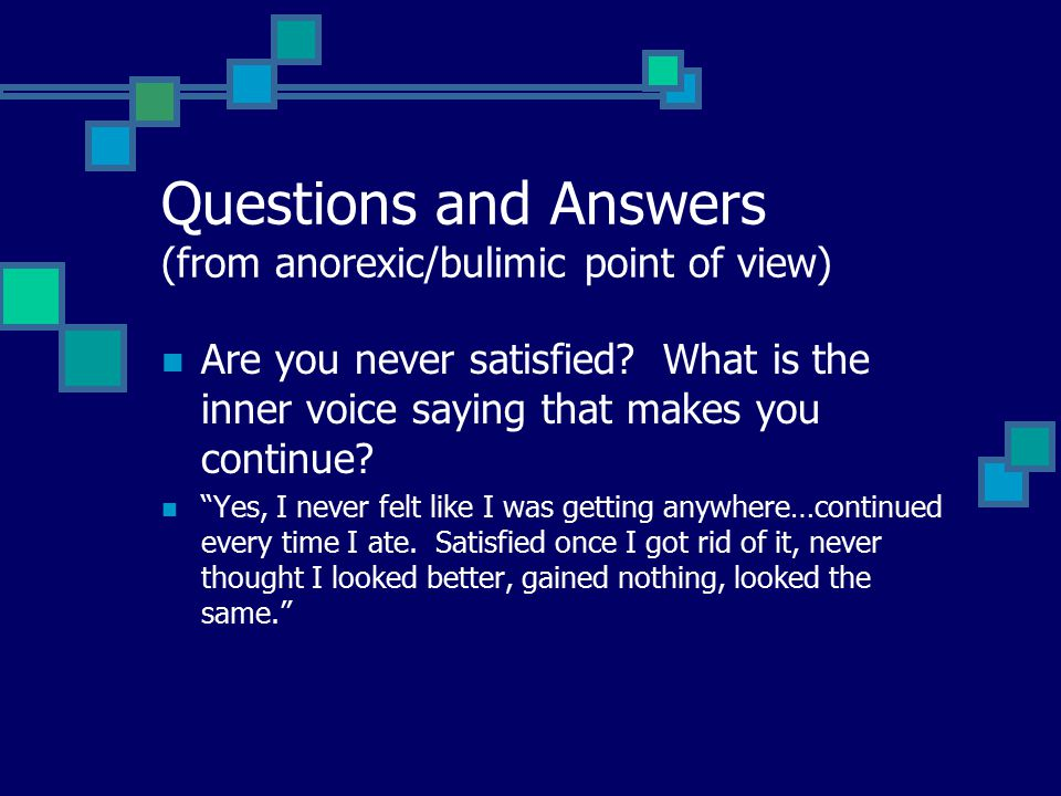 Questions and Answers (from anorexic/bulimic point of view) Are you never satisfied.