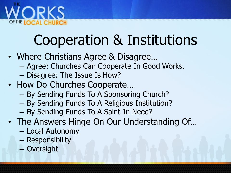 Cooperation & Institutions Where Christians Agree & Disagree… – Agree: Churches Can Cooperate In Good Works.