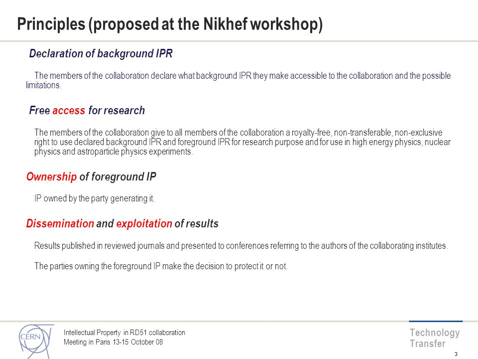 Technology Transfer Principles (proposed at the Nikhef workshop) Declaration of background IPR The members of the collaboration declare what background IPR they make accessible to the collaboration and the possible limitations.