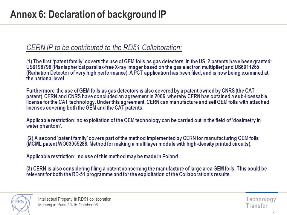 Technology Transfer Annex 6: Declaration of background IP CERN IP to be contributed to the RD51 Collaboration: ( 1) The first 'patent family' covers the use of GEM foils as gas detectors.