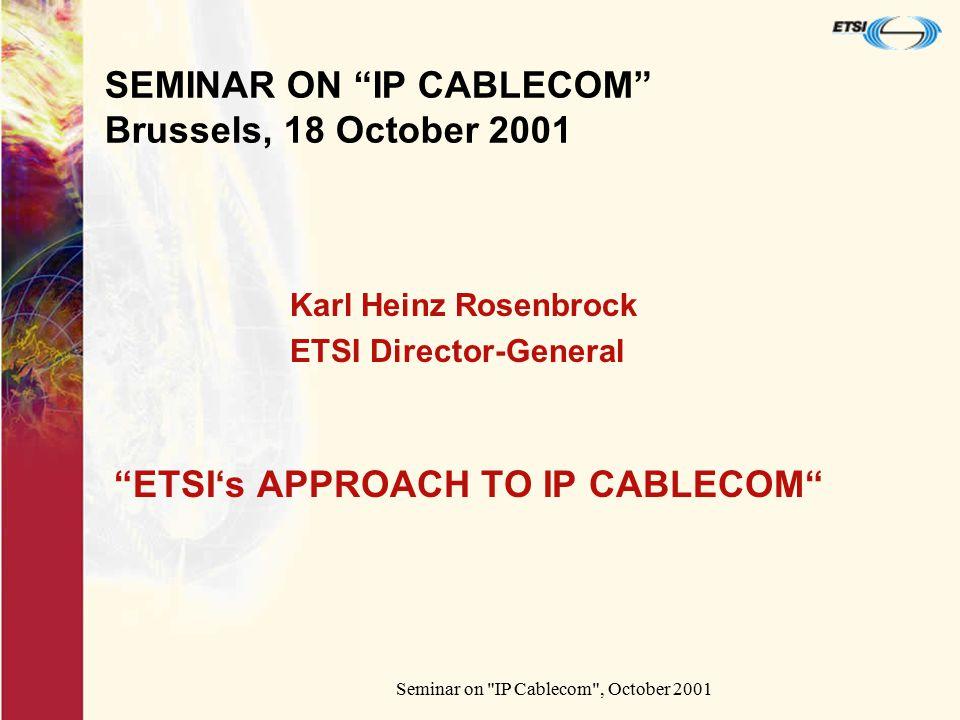 Seminar on IP Cablecom , October 2001 SEMINAR ON IP CABLECOM Brussels, 18 October 2001 ETSI's APPROACH TO IP CABLECOM Karl Heinz Rosenbrock ETSI Director-General