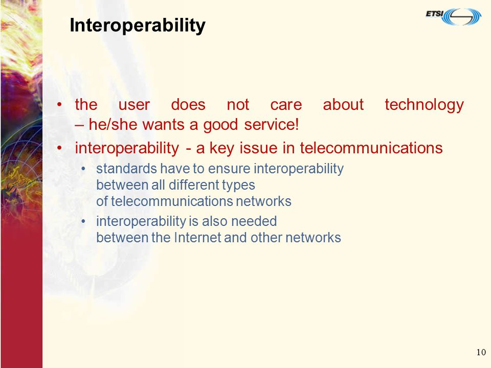 10 Interoperability the user does not care about technology – he/she wants a good service! interoperability - a key issue in telecommunications standa