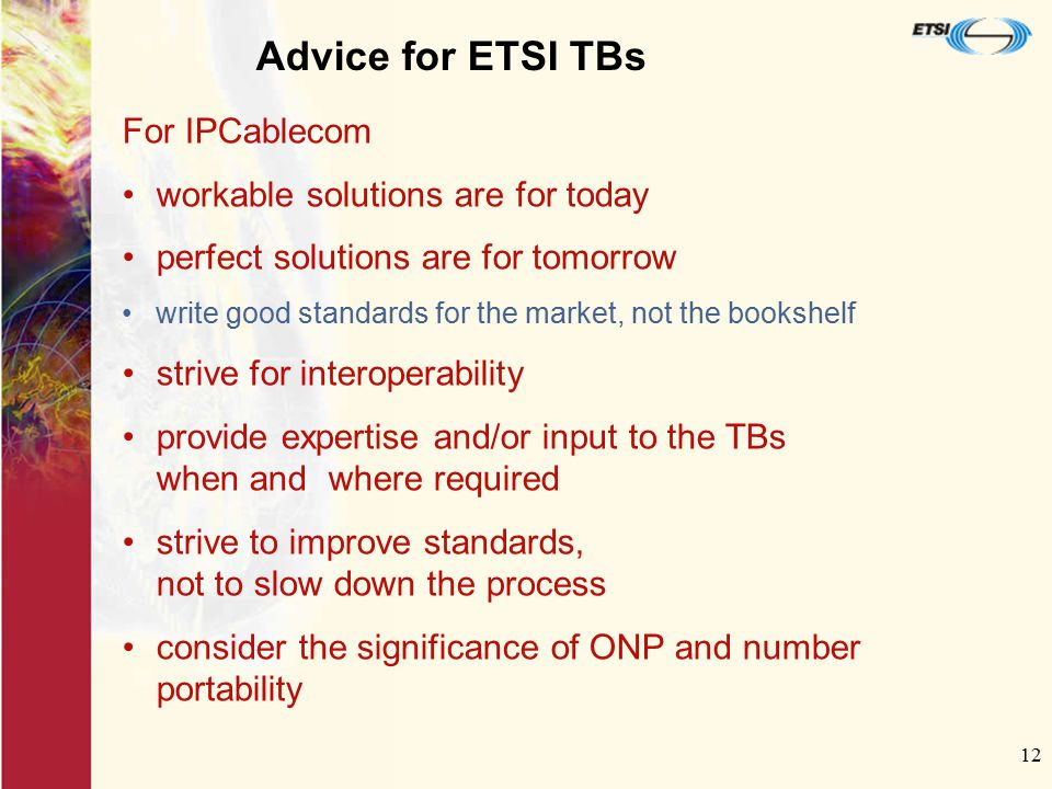 12 Advice for ETSI TBs For IPCablecom workable solutions are for today perfect solutions are for tomorrow write good standards for the market, not the
