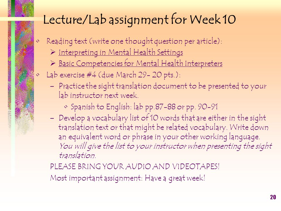 20 Lecture/Lab assignment for Week 10 Reading text (write one thought question per article):  Interpreting in Mental Health Settings  Basic Competencies for Mental Health Interpreters Lab exercise #4 (due March 29- 20 pts.): –Practice the sight translation document to be presented to your lab instructor next week.