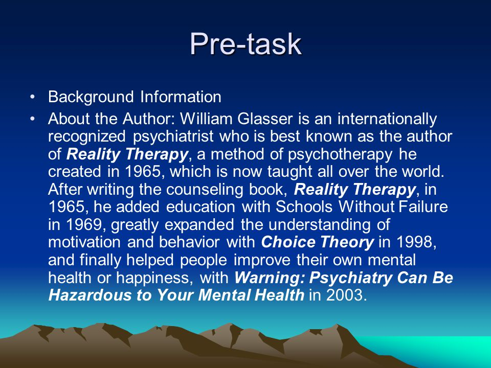 Pre-task Background Information About the Author: William Glasser is an internationally recognized psychiatrist who is best known as the author of Rea