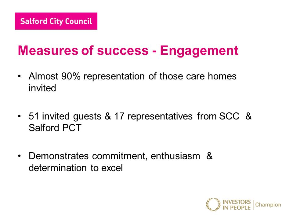 Measures of success - Engagement Almost 90% representation of those care homes invited 51 invited guests & 17 representatives from SCC & Salford PCT D
