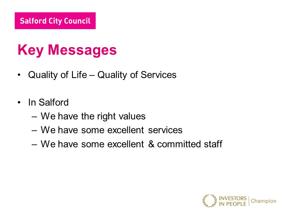 Key Messages Quality of Life – Quality of Services In Salford –We have the right values –We have some excellent services –We have some excellent & committed staff
