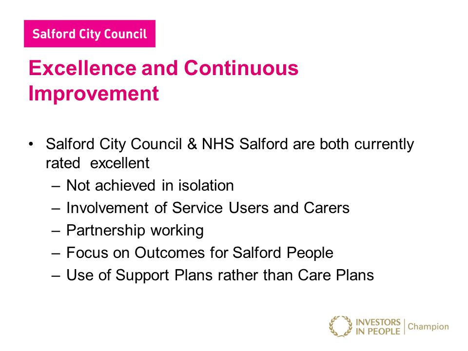 Excellence and Continuous Improvement Salford City Council & NHS Salford are both currently rated excellent –Not achieved in isolation –Involvement of