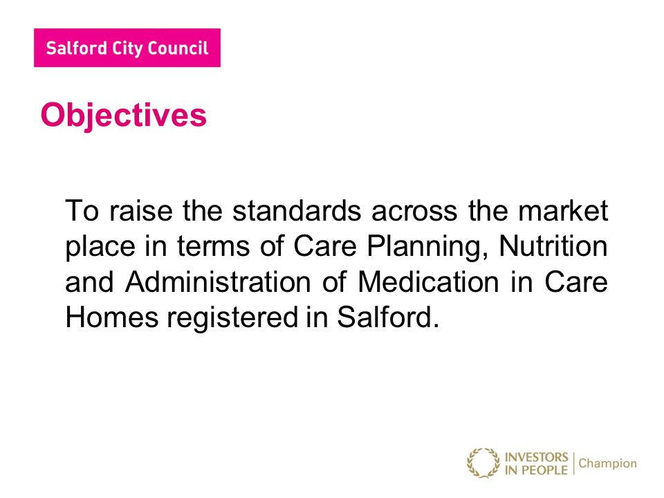 Objectives To raise the standards across the market place in terms of Care Planning, Nutrition and Administration of Medication in Care Homes register