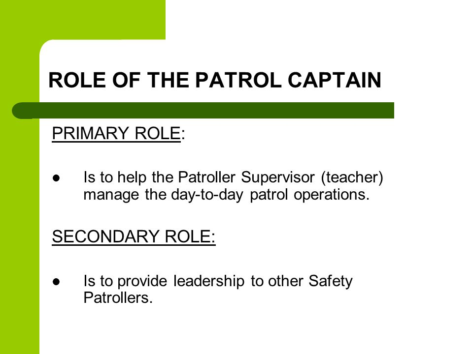 ROLE OF THE PATROL CAPTAIN PRIMARY ROLE: Is to help the Patroller Supervisor (teacher) manage the day-to-day patrol operations.