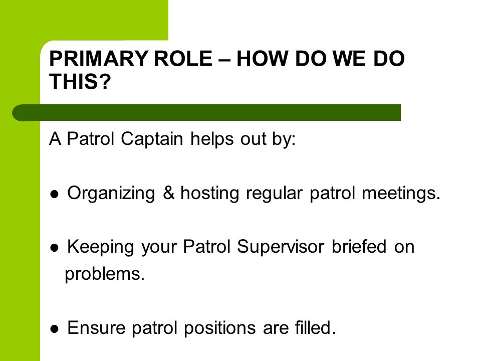 PRIMARY ROLE – HOW DO WE DO THIS? A Patrol Captain helps out by: Organizing & hosting regular patrol meetings. Keeping your Patrol Supervisor briefed