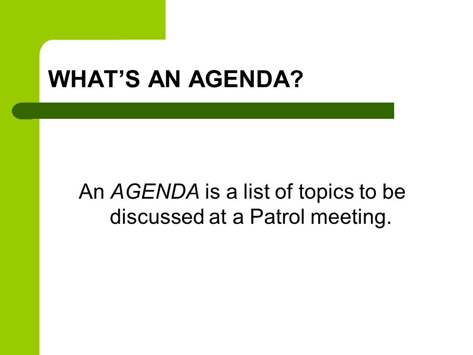 WHAT'S AN AGENDA An AGENDA is a list of topics to be discussed at a Patrol meeting.