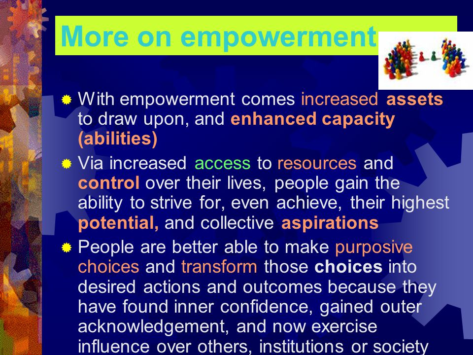 More on empowerment  With empowerment comes increased assets to draw upon, and enhanced capacity (abilities)  Via increased access to resources and control over their lives, people gain the ability to strive for, even achieve, their highest potential, and collective aspirations  People are better able to make purposive choices and transform those choices into desired actions and outcomes because they have found inner confidence, gained outer acknowledgement, and now exercise influence over others, institutions or society