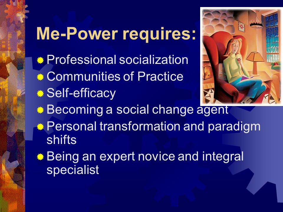 Me-Power requires:  Professional socialization  Communities of Practice  Self-efficacy  Becoming a social change agent  Personal transformation and paradigm shifts  Being an expert novice and integral specialist