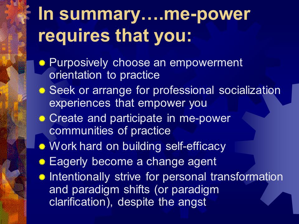 In summary….me-power requires that you:  Purposively choose an empowerment orientation to practice  Seek or arrange for professional socialization experiences that empower you  Create and participate in me-power communities of practice  Work hard on building self-efficacy  Eagerly become a change agent  Intentionally strive for personal transformation and paradigm shifts (or paradigm clarification), despite the angst
