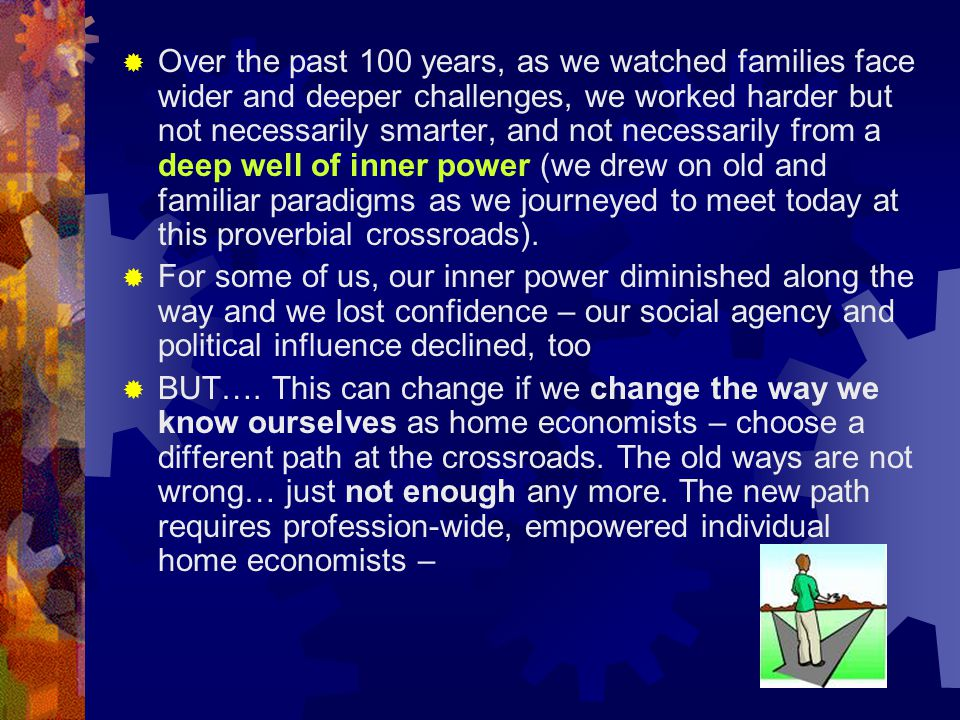  Over the past 100 years, as we watched families face wider and deeper challenges, we worked harder but not necessarily smarter, and not necessarily from a deep well of inner power (we drew on old and familiar paradigms as we journeyed to meet today at this proverbial crossroads).