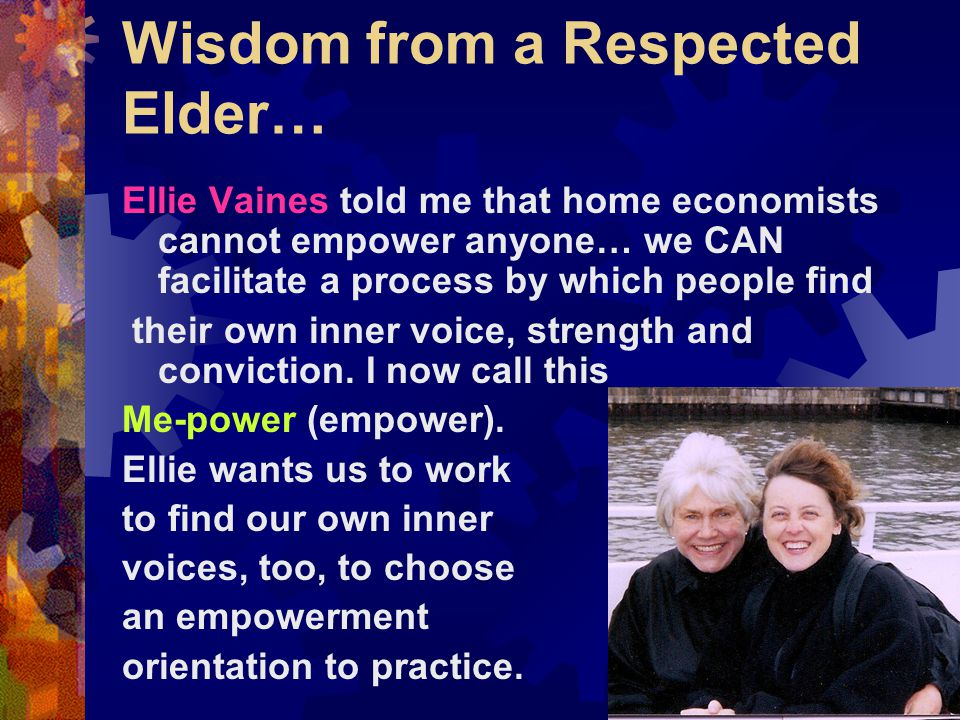 Wisdom from a Respected Elder… Ellie Vaines told me that home economists cannot empower anyone… we CAN facilitate a process by which people find their own inner voice, strength and conviction.