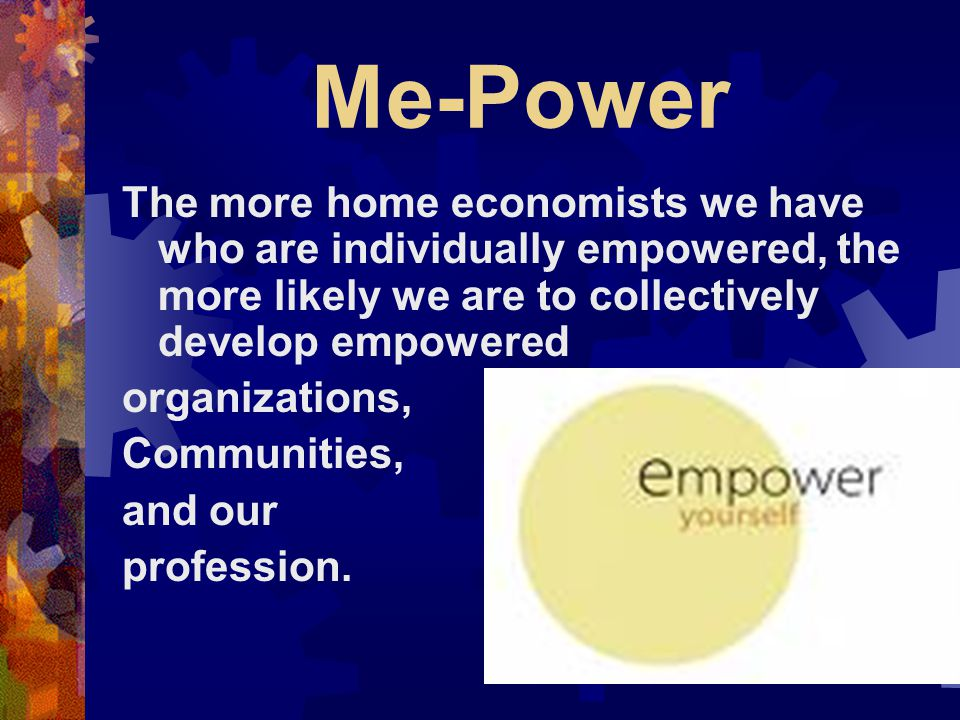 Me-Power The more home economists we have who are individually empowered, the more likely we are to collectively develop empowered organizations, Communities, and our profession.