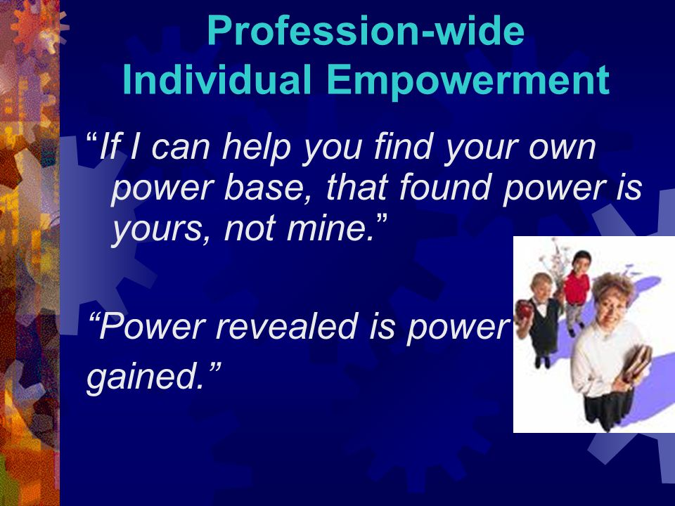 Profession-wide Individual Empowerment If I can help you find your own power base, that found power is yours, not mine. Power revealed is power gained.