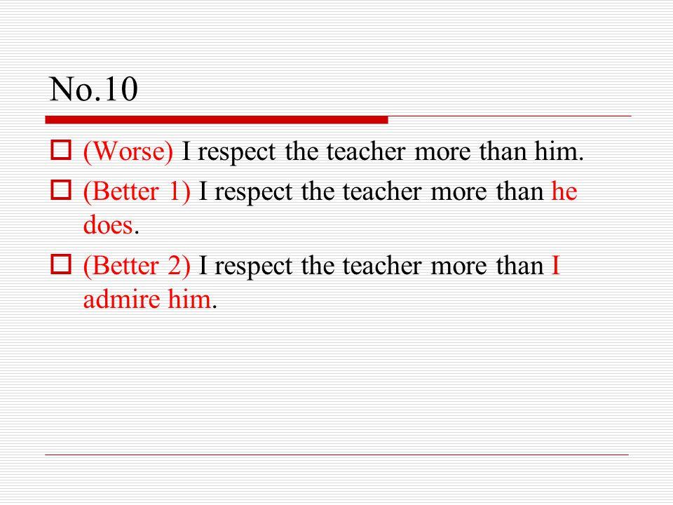 No.10  (Worse) I respect the teacher more than him.  (Better 1) I respect the teacher more than he does.  (Better 2) I respect the teacher more tha