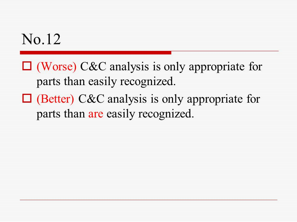No.12  (Worse) C&C analysis is only appropriate for parts than easily recognized.  (Better) C&C analysis is only appropriate for parts than are easi