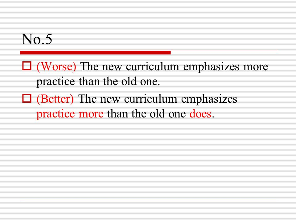 No.5  (Worse) The new curriculum emphasizes more practice than the old one.