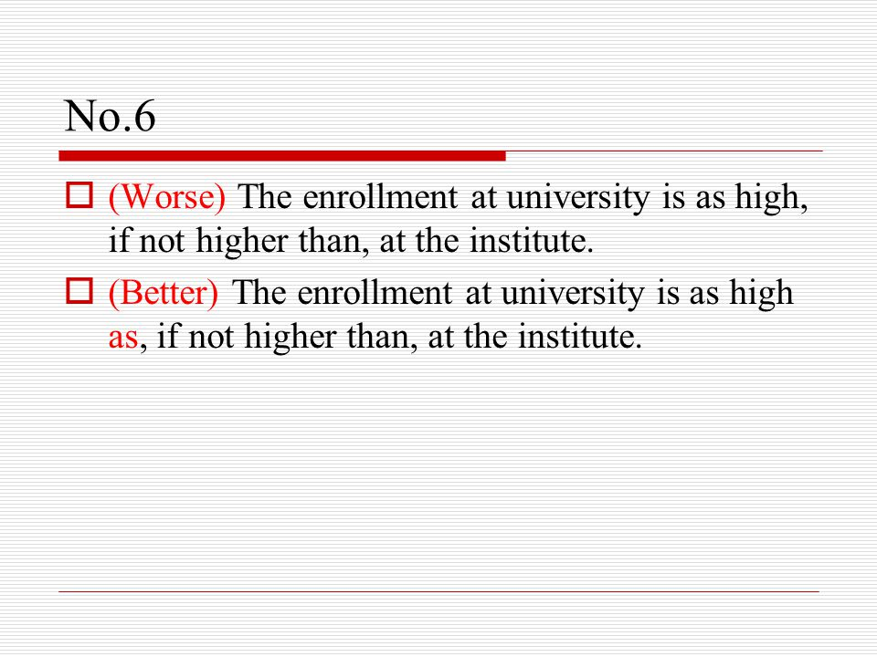 No.6  (Worse) The enrollment at university is as high, if not higher than, at the institute.  (Better) The enrollment at university is as high as, i
