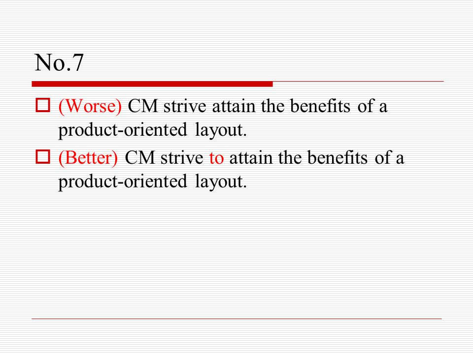 No.7  (Worse) CM strive attain the benefits of a product-oriented layout.  (Better) CM strive to attain the benefits of a product-oriented layout.