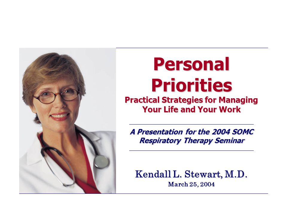 Personal Priorities Practical Strategies for Managing Your Life and Your Work A Presentation for the 2004 SOMC Respiratory Therapy Seminar Kendall L.