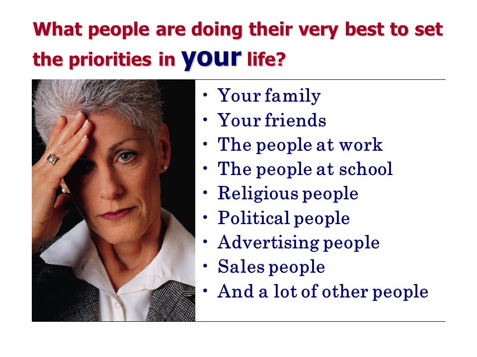 What people are doing their very best to set the priorities in your life.