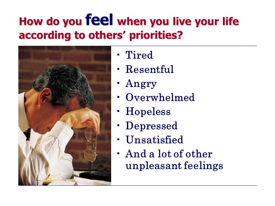 How do you feel when you live your life according to others' priorities.