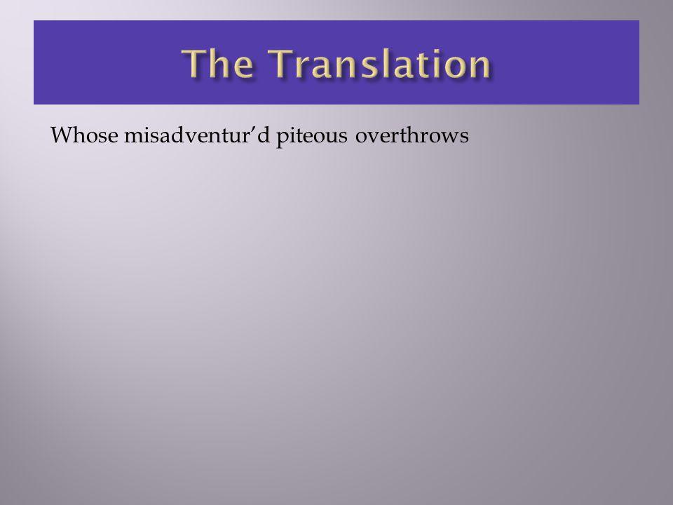 Whose misadventur'd piteous overthrows