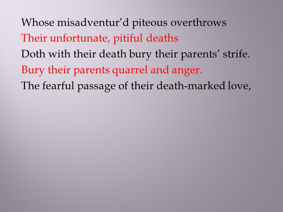 Whose misadventur'd piteous overthrows Their unfortunate, pitiful deaths Doth with their death bury their parents' strife.
