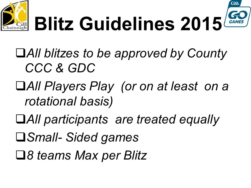 Blitz Guidelines 2015  All blitzes to be approved by County CCC & GDC  All Players Play (or on at least on a rotational basis)  All participants are treated equally  Small- Sided games  8 teams Max per Blitz