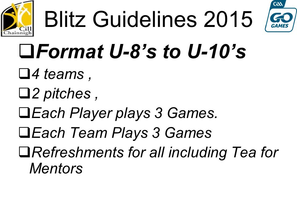 Blitz Guidelines 2015  Format U-8's to U-10's  4 teams,  2 pitches,  Each Player plays 3 Games.