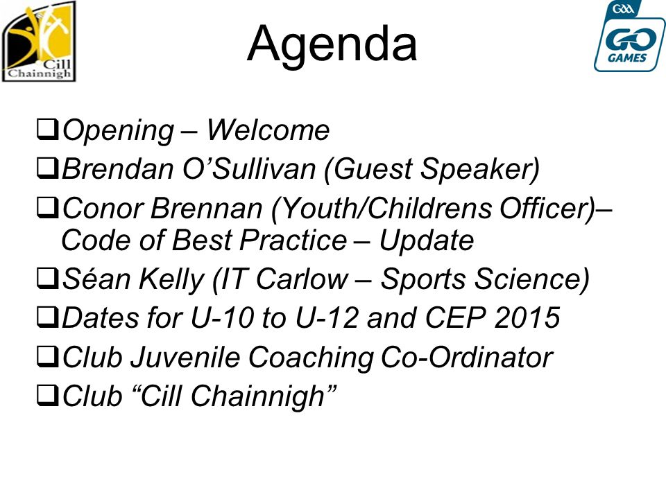 Agenda  Opening – Welcome  Brendan O'Sullivan (Guest Speaker)  Conor Brennan (Youth/Childrens Officer)– Code of Best Practice – Update  Séan Kelly (IT Carlow – Sports Science)  Dates for U-10 to U-12 and CEP 2015  Club Juvenile Coaching Co-Ordinator  Club Cill Chainnigh