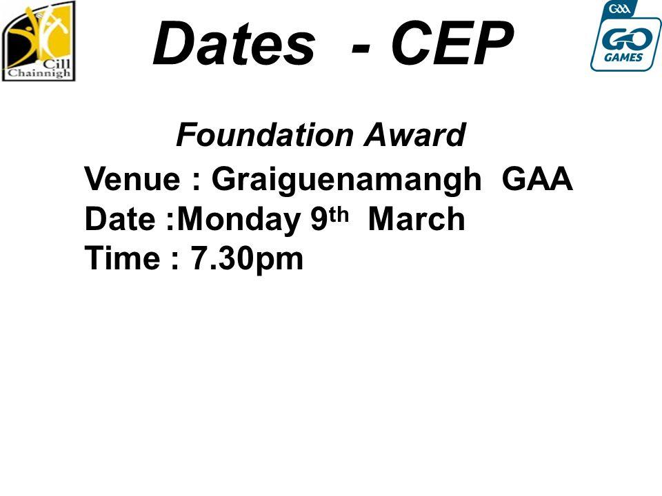 Dates - CEP Foundation Award Round 4: Sat 13th August Venue : Graiguenamangh GAA Date :Monday 9 th March Time : 7.30pm
