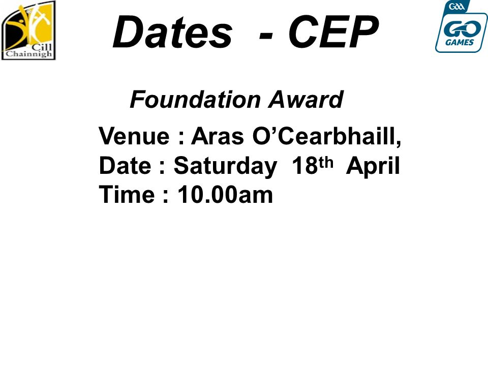 Dates - CEP Foundation Award Round 4: Sat 13th August Venue : Aras O'Cearbhaill, Date : Saturday 18 th April Time : 10.00am